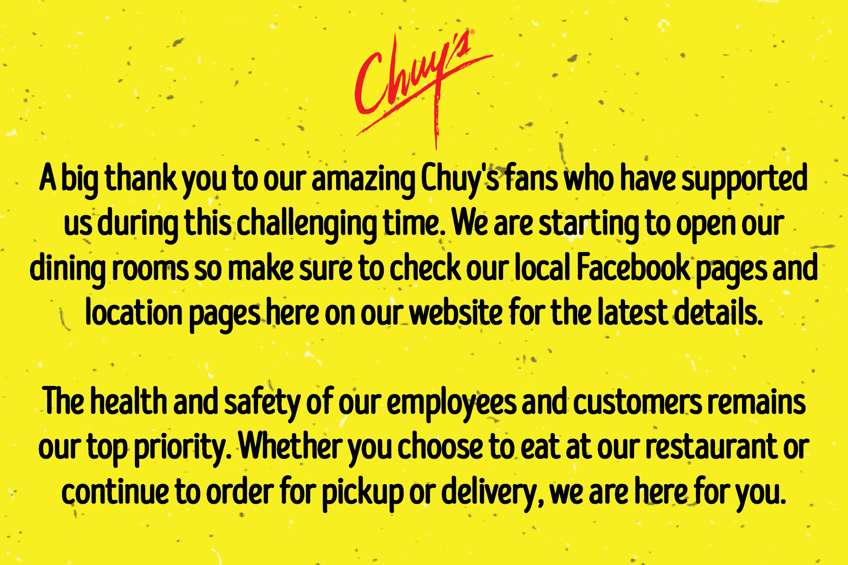 A big thank you to our amazing Chuy's fans who have supported us during this time. We are starting to open our dining rooms so make sure to check our website for the latest details. The health and safety of our employees and customers is a top priority.