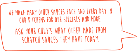 We make many other sauces each and every day in our kitchens for our specials and more. Ask your Chuy's what other made from scratch sauces they have today.